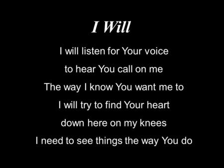 I Will I will listen for Your voice to hear You call on me