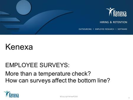 ©Copyright Kenexa ® 2008 Kenexa EMPLOYEE SURVEYS: More than a temperature check? How can surveys affect the bottom line? 1.
