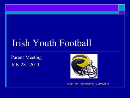 Irish Youth Football Parent Meeting July 28, 2011 * TRADITION *TEAMWORK *COMMUNITY.