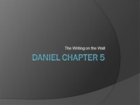 The Writing on the Wall. Setting & Background  Nebuchadnezzar's rule has now ended, and Belshazzar is now the king  Daniel is now an old man (about.