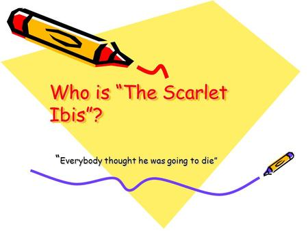"Who is ""The Scarlet Ibis""? "" Everybody thought he was going to die"""