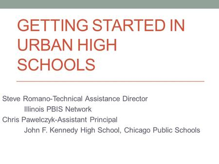 GETTING STARTED IN URBAN HIGH SCHOOLS Steve Romano-Technical Assistance Director Illinois PBIS Network Chris Pawelczyk-Assistant Principal John F. Kennedy.