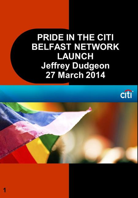 PRIDE IN THE CITI BELFAST NETWORK LAUNCH Jeffrey Dudgeon 27 March 2014 1.