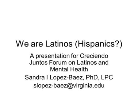 We are Latinos (Hispanics?) A presentation for Creciendo Juntos Forum on Latinos and Mental Health Sandra I Lopez-Baez, PhD, LPC