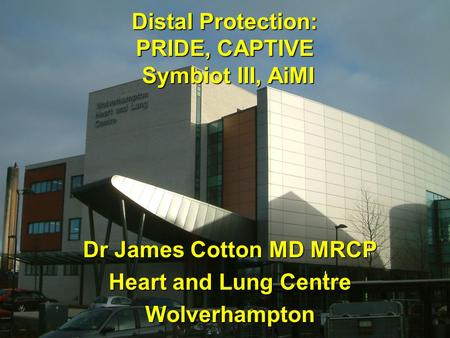 Distal Protection: PRIDE, CAPTIVE Symbiot III, AiMI Dr James Cotton MD MRCP Heart and Lung Centre Wolverhampton.