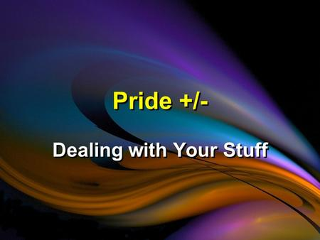 Pride +/- Dealing with Your Stuff. The Damage Pride Does It Causes Conflicts.