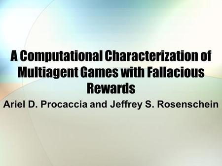 A Computational Characterization of Multiagent Games with Fallacious Rewards Ariel D. Procaccia and Jeffrey S. Rosenschein.