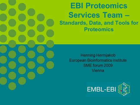 EBI Proteomics Services Team – Standards, Data, and Tools for Proteomics Henning Hermjakob European Bioinformatics Institute SME forum 2009 Vienna.