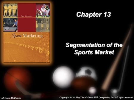 13-1 Chapter 13 Segmentation of the Sports Market Copyright © 2010 by The McGraw-Hill Companies, Inc. All rights reserved. McGraw-Hill/Irwin.