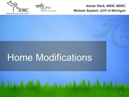 1 Aimee Sterk, MSW, MDRC Michele Seybert, UCP of Michigan Home Modifications.