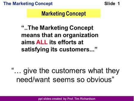 "Ppt slides created by Prof. Tim Richardson The Marketing ConceptSlide 1 ""..The Marketing Concept means that an organization aims ALL its efforts at satisfying."