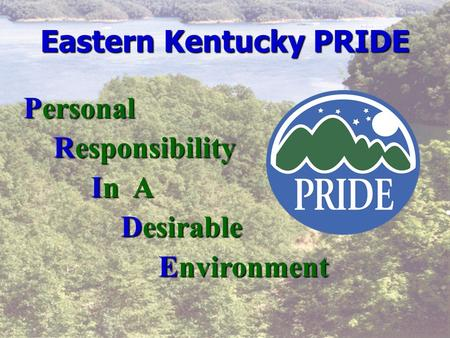 Eastern Kentucky PRIDE Personal Responsibility Responsibility In A In A Desirable Desirable Environment Environment.