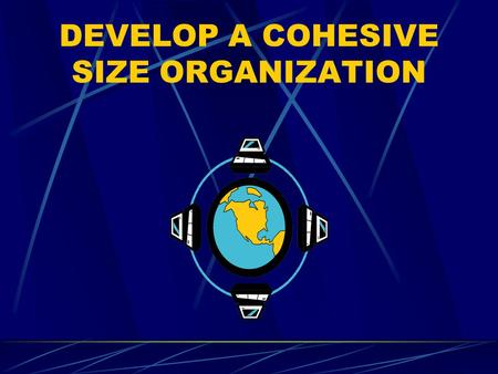 DEVELOP A COHESIVE SIZE ORGANIZATION. PURPOSE To provide information on how to develop a platoon-size organazation by establishing and executing a plan.