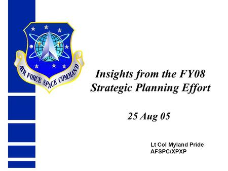 Lt Col Myland Pride AFSPC/XPXP Insights from the FY08 Strategic Planning Effort 25 Aug 05.