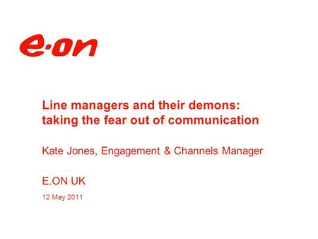 Line managers and their demons: taking the fear out of communication Kate Jones, Engagement & Channels Manager E.ON UK 12 May 2011.