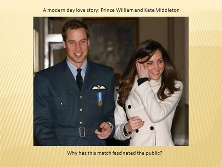 A modern day love story: Prince William and Kate Middleton Why has this match fascinated the public?