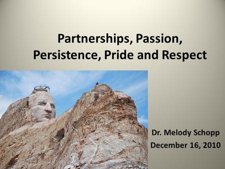Dr. Melody Schopp December 16, 2010 Partnerships, Passion, Persistence, Pride and Respect.