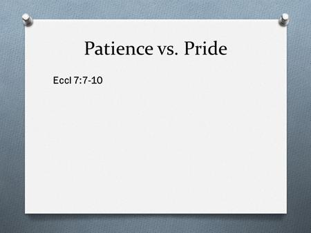 Patience vs. Pride Eccl 7:7-10. Patience vs. Pride Patience is better than pride.
