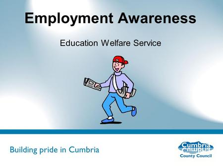 Building pride in Cumbria Do not use fonts other than Arial for your presentations Employment Awareness Education Welfare Service.