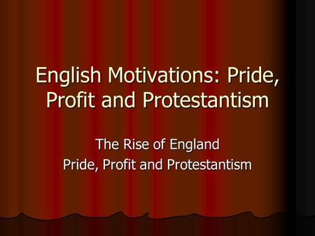 English Motivations: Pride, Profit and Protestantism The Rise of England Pride, Profit and Protestantism.