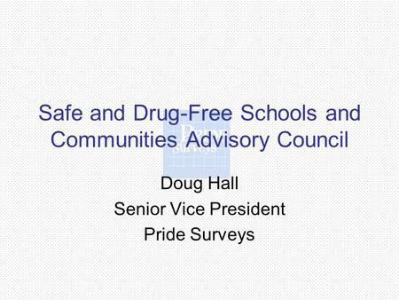 Safe and Drug-Free Schools and Communities Advisory Council Doug Hall Senior Vice President Pride Surveys.