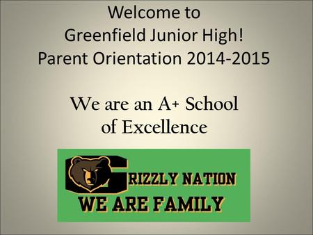 Welcome to Greenfield Junior High! Parent Orientation 2014-2015 We are an A+ School of Excellence.