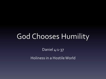 God Chooses Humility Daniel 4:1-37 Holiness in a Hostile World.
