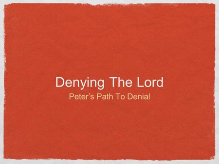 Denying The Lord Peter's Path To Denial. 1 Corinthians 10:12 (NKJV) Therefore let him who thinks he stands take heed lest he fall.