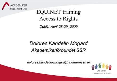 EQUINET training Access to Rights Dublin April 28-29, 2009 Dolores Kandelin Mogard Akademikerförbundet SSR