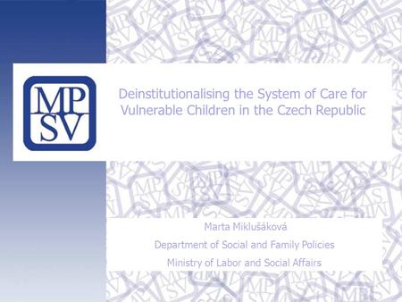 Deinstitutionalising the System of Care for Vulnerable Children in the Czech Republic Marta Miklušáková Department of Social and Family Policies Ministry.