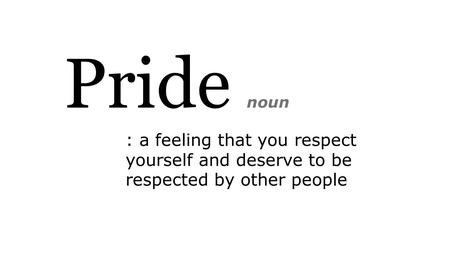 Pride noun : a feeling that you respect yourself and deserve to be respected by other people.