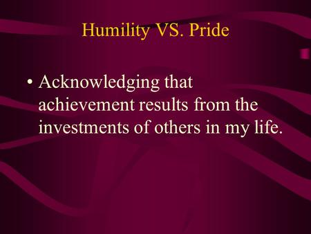 Humility VS. Pride Acknowledging that achievement results from the investments of others in my life.