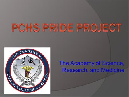 The Academy of Science, Research, and Medicine. What is the PCHS PRIDE Project? Powerful Research Inspiring and Driving Excellence.