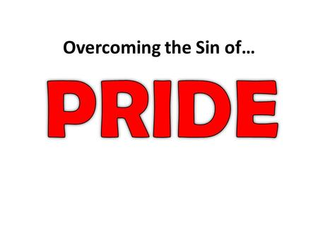 "Overcoming the Sin of…. Pride is ""an over-high opinion of oneself, exaggerated self-esteem, conceit, resulting in haughty and arrogant behavior."""