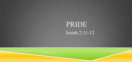 PRIDE Isaiah 2:11-12. ISAIAH 2:11-12 The lofty looks of man shall be humbled, The haughtiness of men shall be bowed down, And the Lord alone shall be.