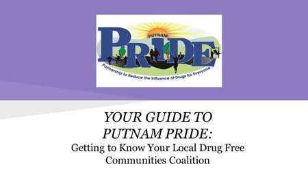YOUR GUIDE TO PUTNAM PRIDE: Getting to Know Your Local Drug Free Communities Coalition.
