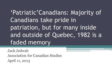 'Patriatic'Canadians: Majority of Canadians take pride in patriation, but for many inside and outside of Quebec, 1982 is a faded memory Jack Jedwab Association.