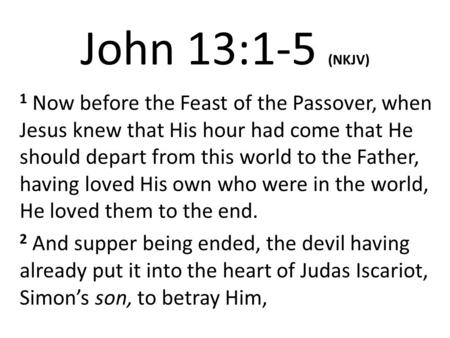 John 13:1-5 (NKJV) 1 Now before the Feast of the Passover, when Jesus knew that His hour had come that He should depart from this world to the Father,