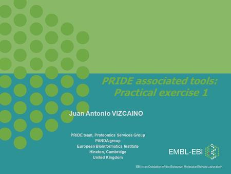 EBI is an Outstation of the European Molecular Biology Laboratory. PRIDE associated tools: Practical exercise 1 PRIDE team, Proteomics Services Group PANDA.