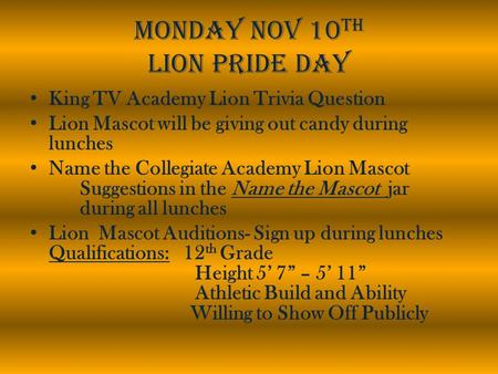 Monday Nov 10 th Lion Pride Day King TV Academy Lion Trivia Question Lion Mascot will be giving out candy during lunches Name the Collegiate Academy Lion.