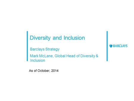 Diversity and Inclusion As of October, 2014 Barclays Strategy Mark McLane, Global Head of Diversity & Inclusion.