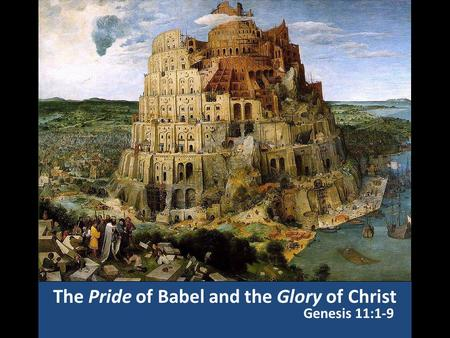 The Pride of Babel and the Glory of Christ Genesis 11:1-9.