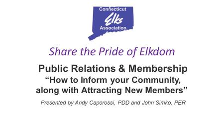 "Share the Pride of Elkdom Public Relations & Membership ""How to Inform your Community, along with Attracting New Members"" Presented by Andy Caporossi,"