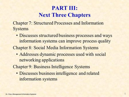 Dr. Chen, Management Information Systems PART III: Next Three Chapters Chapter 7: Structured Processes and Information Systems Discusses structured business.