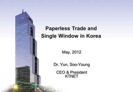 KTNET www.ktnet.com Paperless Trade and Single Window in Korea May, 2012 Dr. Yun, Soo-Young CEO & President KTNET.