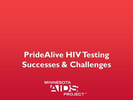 PrideAlive HIV Testing Successes & Challenges. PrideAlive Mission PrideAlive is a group of gay and bisexual men and our allies working together to stop.