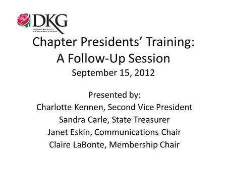Chapter Presidents' Training: A Follow-Up Session September 15, 2012 Presented by: Charlotte Kennen, Second Vice President Sandra Carle, State Treasurer.