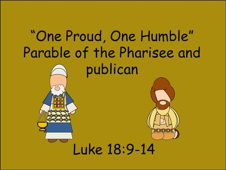 """One Proud, One Humble"" Parable of the Pharisee and publican Luke 18:9-14."