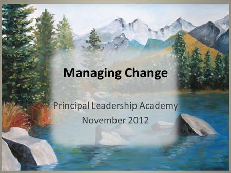 Managing Change Principal Leadership Academy November 2012.