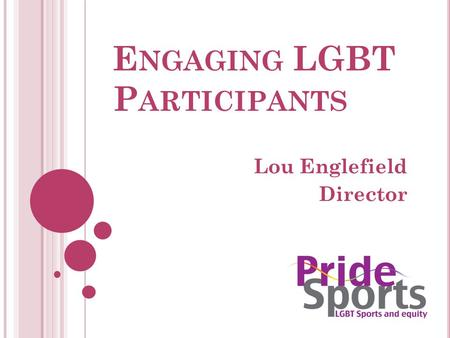 E NGAGING LGBT P ARTICIPANTS Lou Englefield Director.